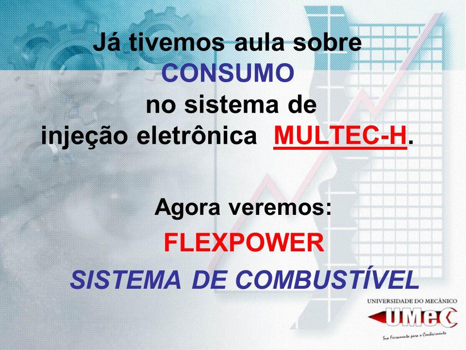 Já tivemos aula sobre CONSUMO no sistema de injeção eletrônica MULTEC-H. Agora veremos: FLEXPOWER SISTEMA DE COMBUSTÍVEL