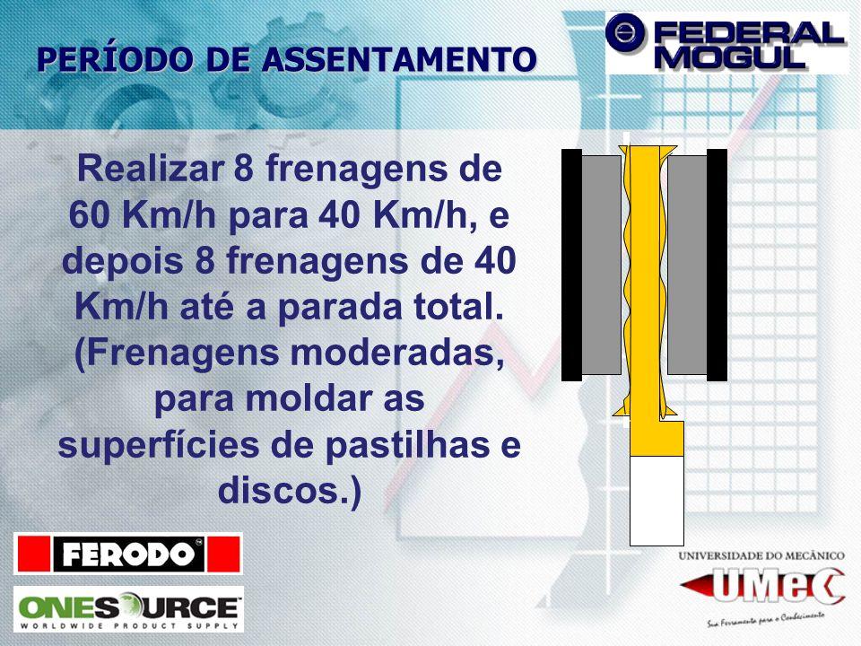 PERÍODO DE ASSENTAMENTO Realizar 8 frenagens de 60 Km/h para 40 Km/h, e depois 8 frenagens de 40 Km/h até a parada total. (Frenagens moderadas, para m