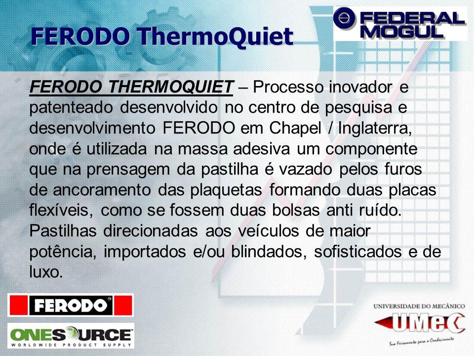 FERODO THERMOQUIET – Processo inovador e patenteado desenvolvido no centro de pesquisa e desenvolvimento FERODO em Chapel / Inglaterra, onde é utiliza