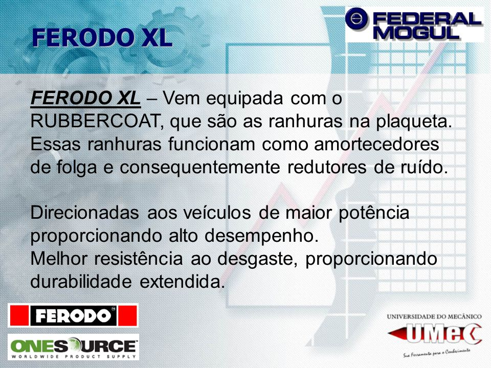 FERODO XL – Vem equipada com o RUBBERCOAT, que são as ranhuras na plaqueta. Essas ranhuras funcionam como amortecedores de folga e consequentemente re