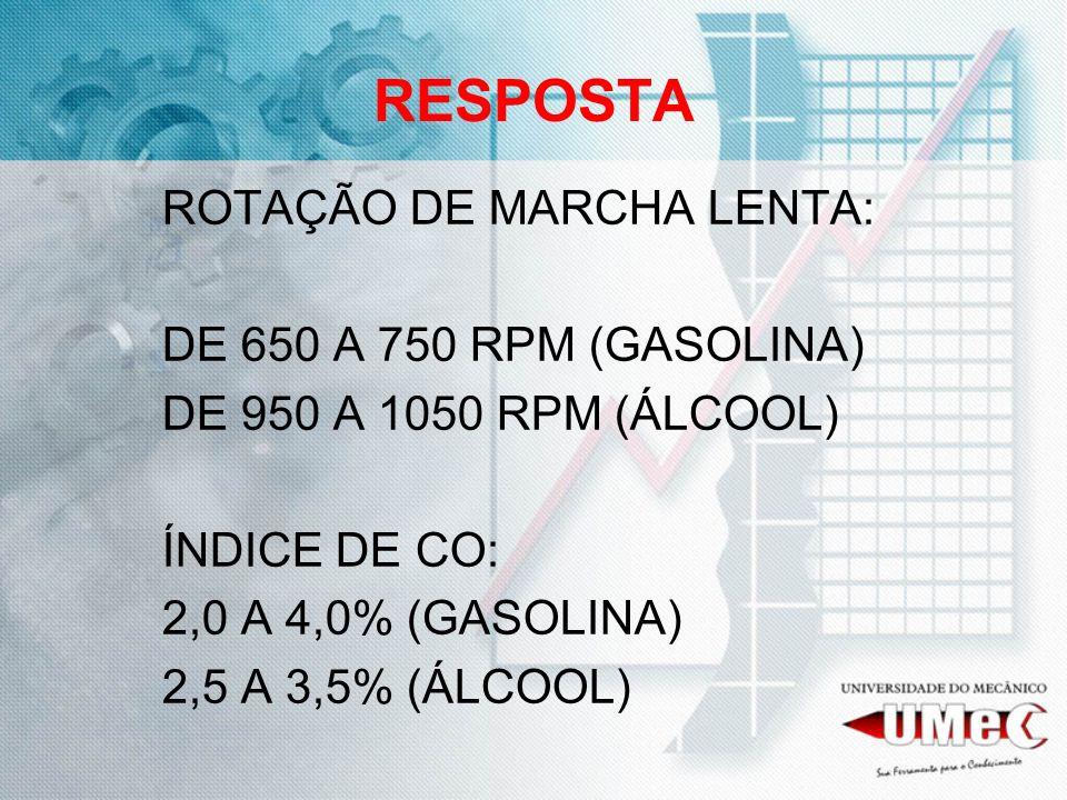 RESPOSTA ROTAÇÃO DE MARCHA LENTA: DE 650 A 750 RPM (GASOLINA) DE 950 A 1050 RPM (ÁLCOOL) ÍNDICE DE CO: 2,0 A 4,0% (GASOLINA) 2,5 A 3,5% (ÁLCOOL)