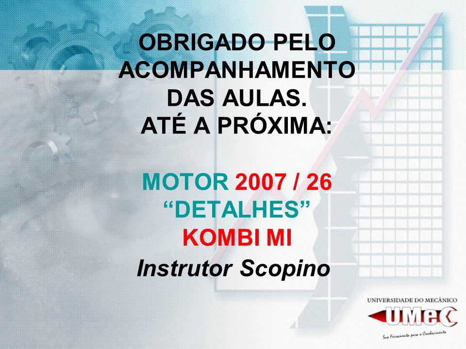 OBRIGADO PELO ACOMPANHAMENTO DAS AULAS. ATÉ A PRÓXIMA: MOTOR 2007 / 26 DETALHES KOMBI MI Instrutor Scopino
