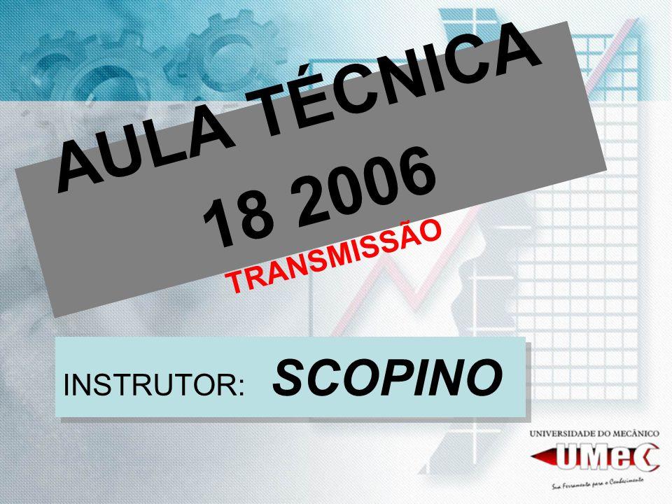 AULA TÉCNICA 18 2006 TRANSMISSÃO INSTRUTOR: SCOPINO