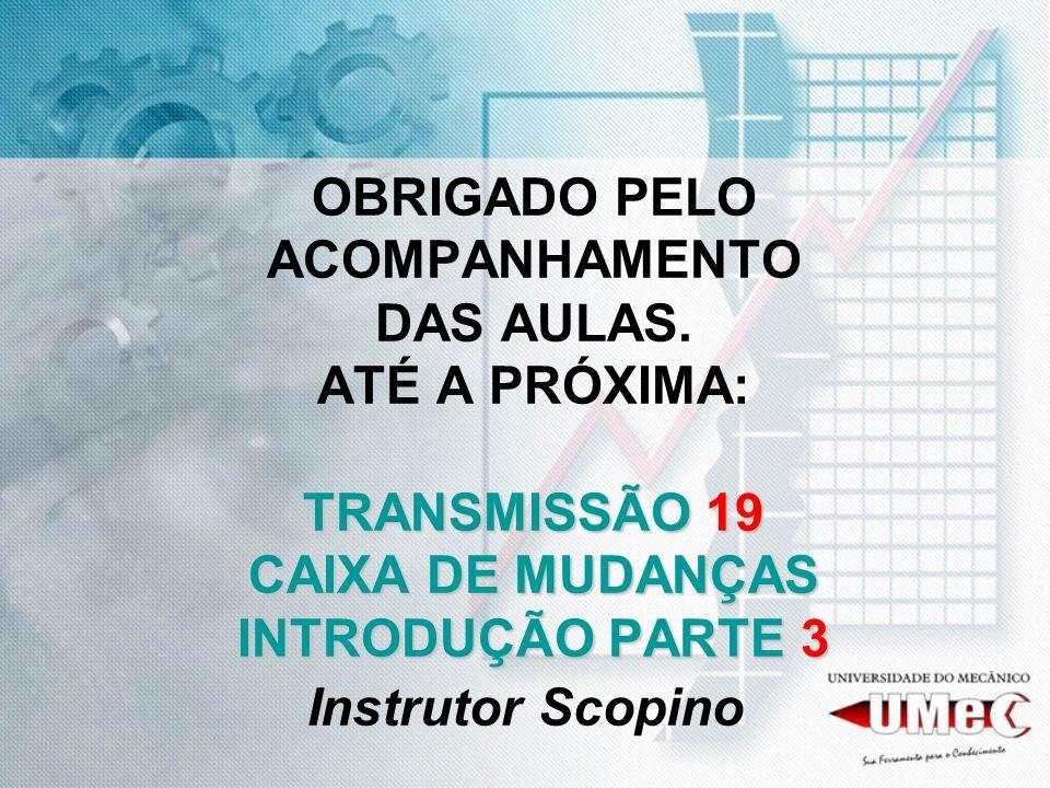 TRANSMISSÃO 19 CAIXA DE MUDANÇAS INTRODUÇÃO PARTE 3 OBRIGADO PELO ACOMPANHAMENTO DAS AULAS. ATÉ A PRÓXIMA: TRANSMISSÃO 19 CAIXA DE MUDANÇAS INTRODUÇÃO
