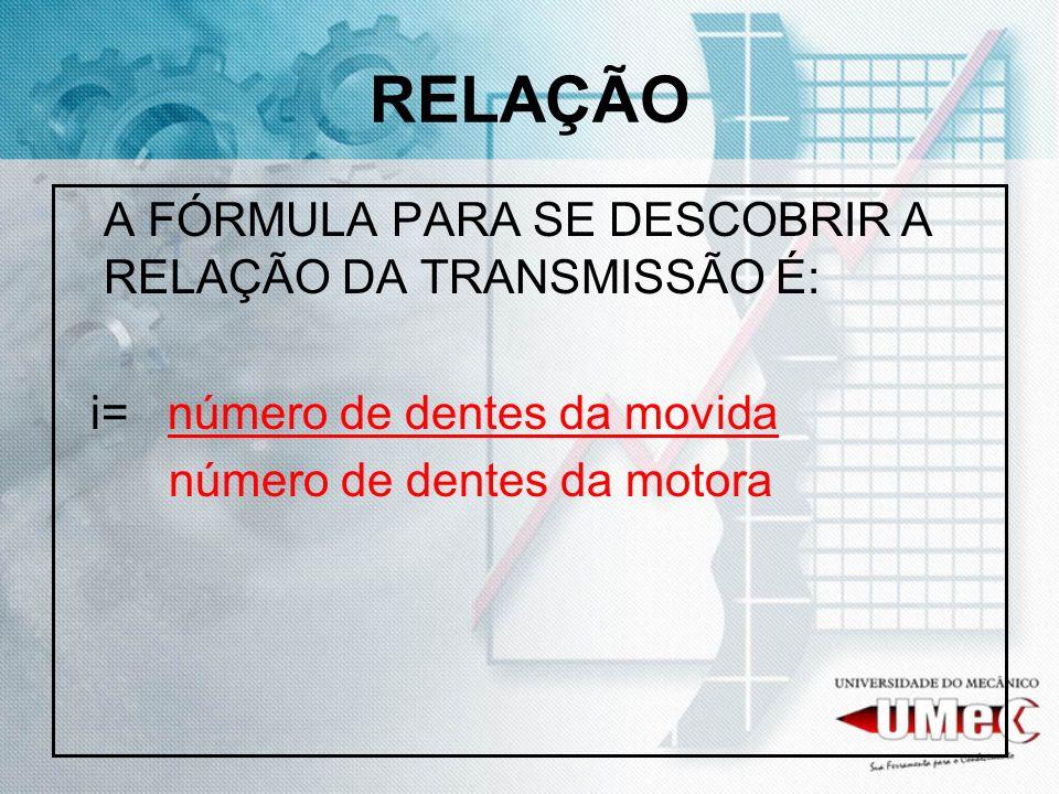 RELAÇÃO A FÓRMULA PARA SE DESCOBRIR A RELAÇÃO DA TRANSMISSÃO É: i= número de dentes da movida número de dentes da motora