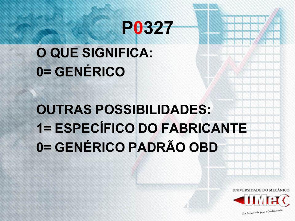 P0327 O QUE SIGNIFICA: 0= GENÉRICO OUTRAS POSSIBILIDADES: 1= ESPECÍFICO DO FABRICANTE 0= GENÉRICO PADRÃO OBD