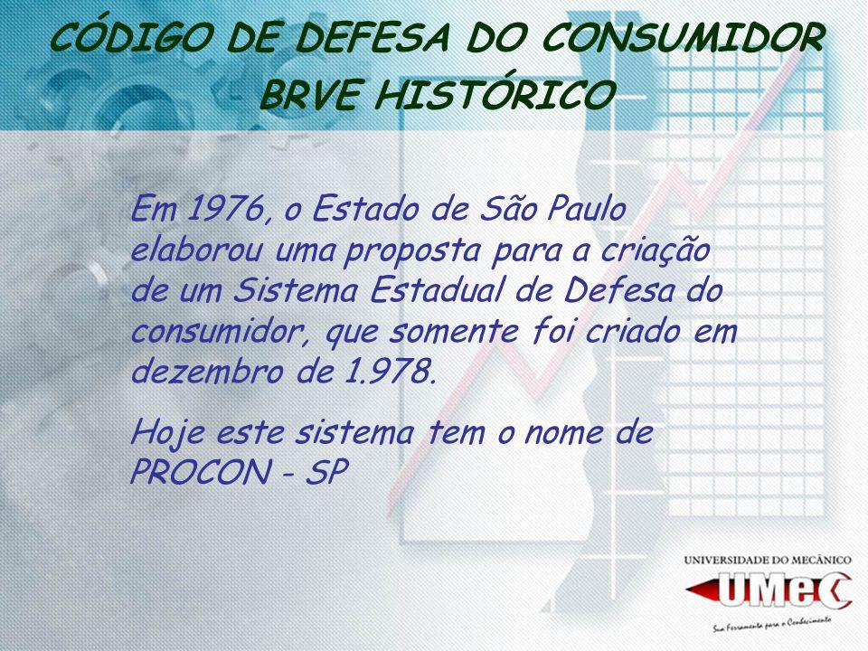 CÓDIGO DE DEFESA DO CONSUMIDOR BRVE HISTÓRICO Em 1976, o Estado de São Paulo elaborou uma proposta para a criação de um Sistema Estadual de Defesa do