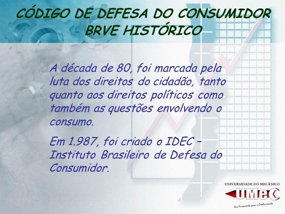 CÓDIGO DE DEFESA DO CONSUMIDOR BRVE HISTÓRICO Em 1.988 tivemos a nova Constituição Federal, que tratou o tema Direito do Consumidor como um principio fundamental da atividade econômica.