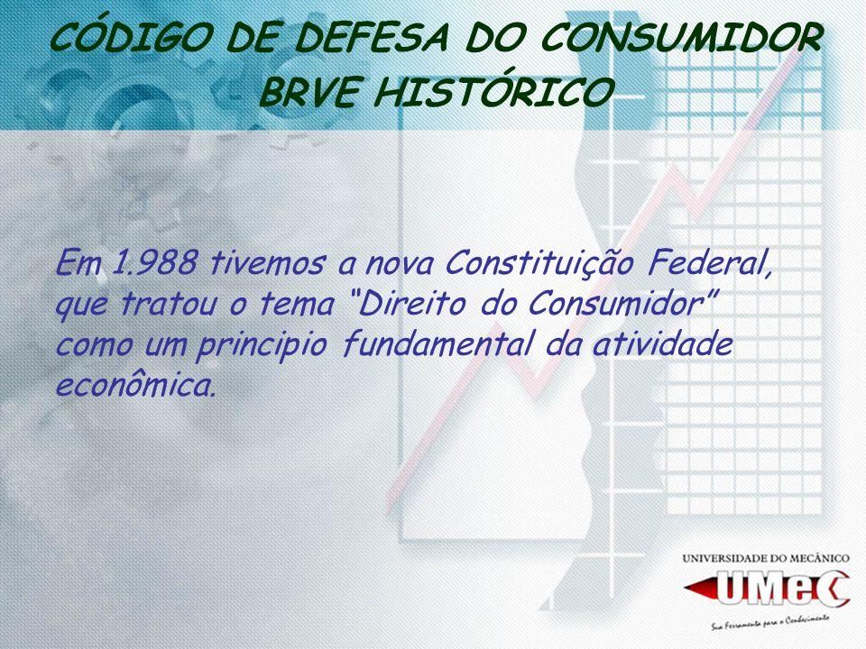 CÓDIGO DE DEFESA DO CONSUMIDOR BRVE HISTÓRICO Em 1.988 tivemos a nova Constituição Federal, que tratou o tema Direito do Consumidor como um principio