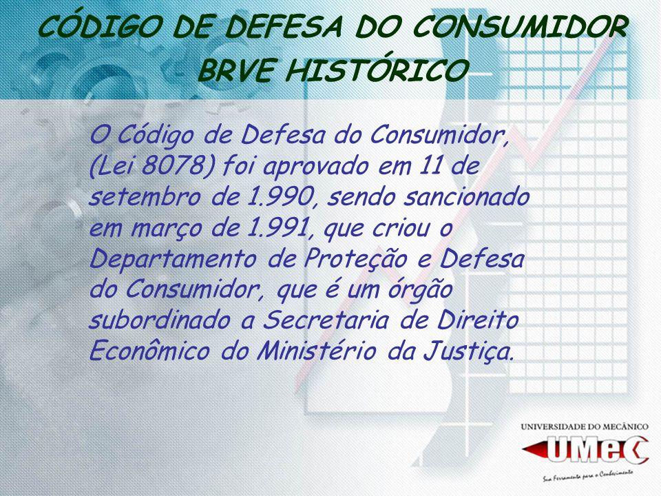 CÓDIGO DE DEFESA DO CONSUMIDOR BRVE HISTÓRICO O Código de Defesa do Consumidor, (Lei 8078) foi aprovado em 11 de setembro de 1.990, sendo sancionado e