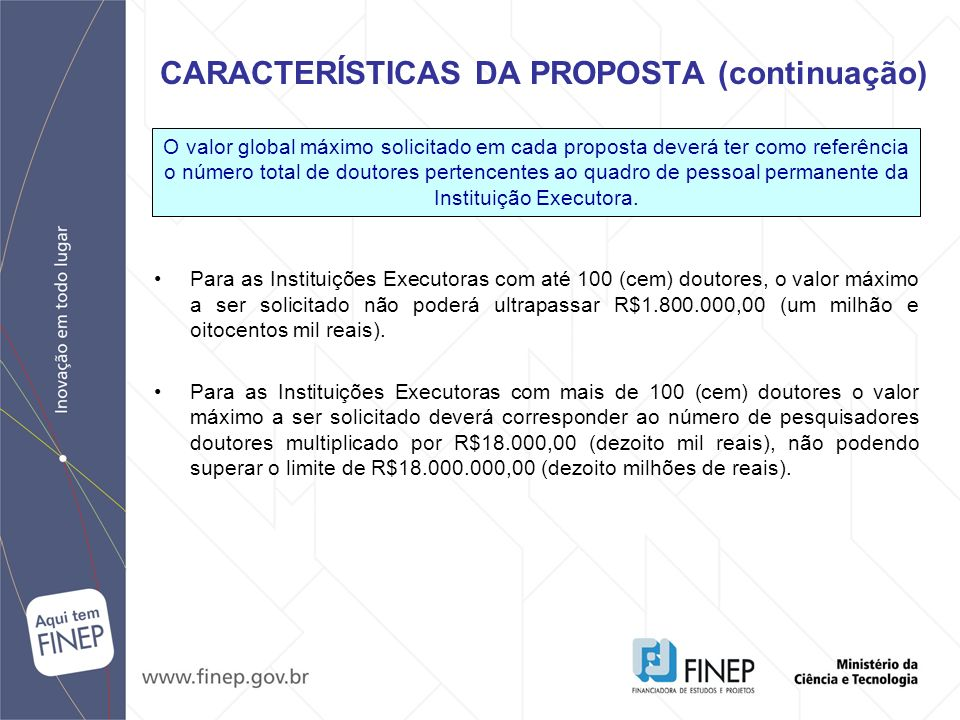 Para as Instituições Executoras com até 100 (cem) doutores, o valor máximo a ser solicitado não poderá ultrapassar R$1.800.000,00 (um milhão e oitocen