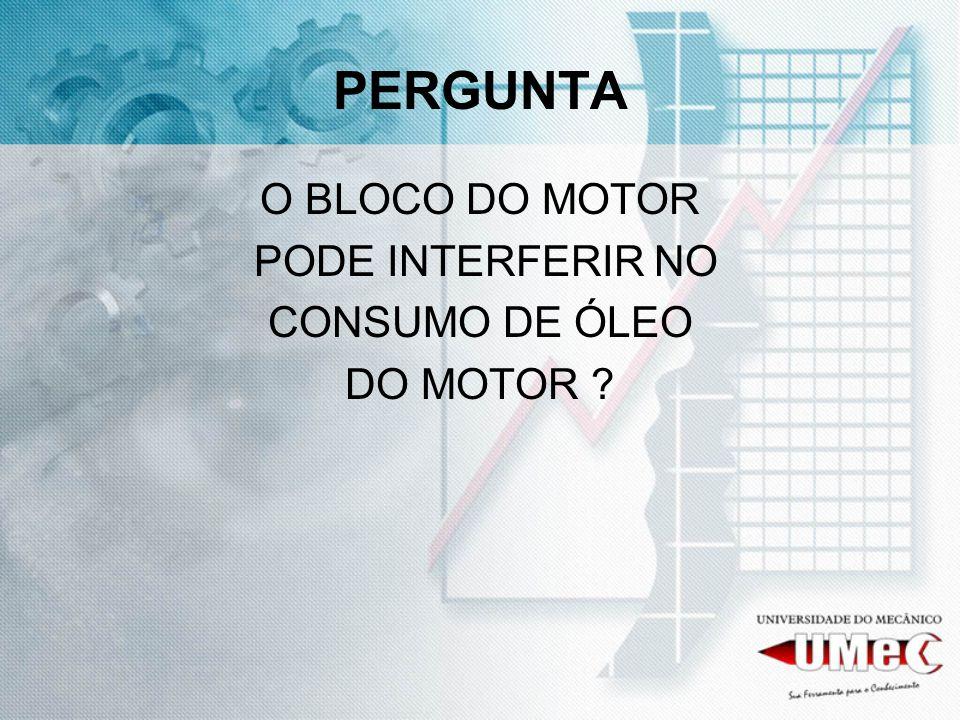 PERGUNTA O BLOCO DO MOTOR PODE INTERFERIR NO CONSUMO DE ÓLEO DO MOTOR ?