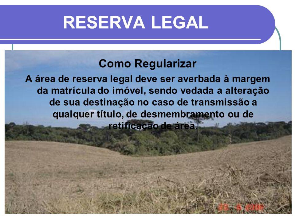 RESERVA LEGAL Como Regularizar A área de reserva legal deve ser averbada à margem da matrícula do imóvel, sendo vedada a alteração de sua destinação n