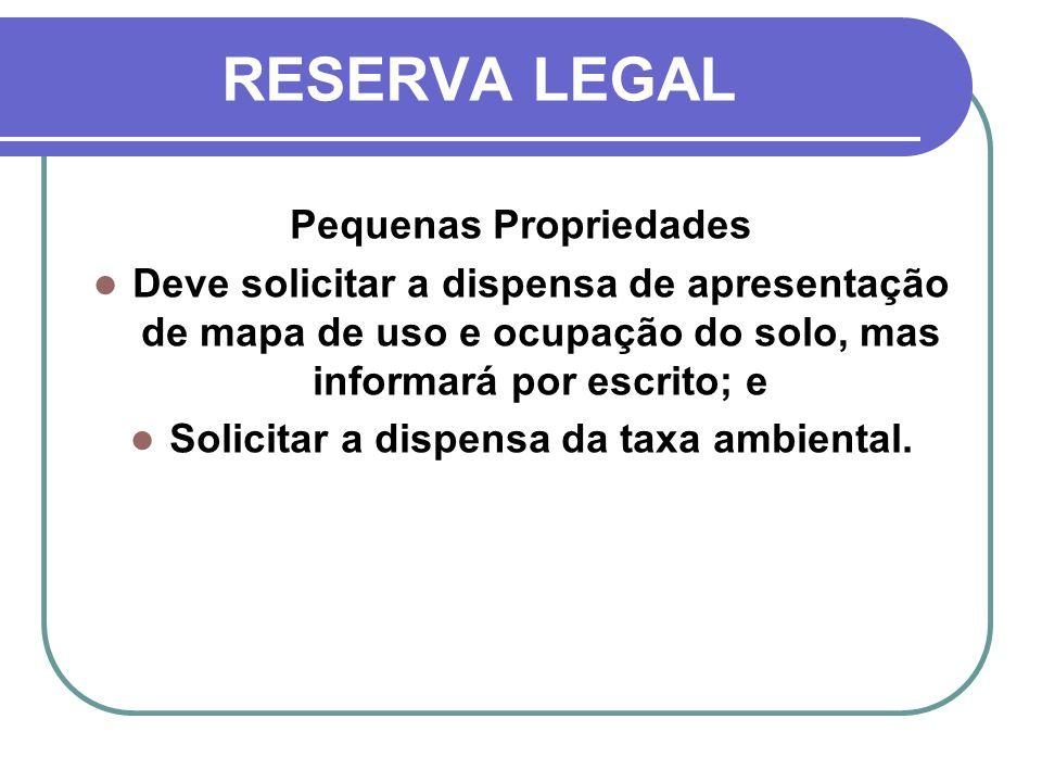 RESERVA LEGAL Pequenas Propriedades Deve solicitar a dispensa de apresentação de mapa de uso e ocupação do solo, mas informará por escrito; e Solicita