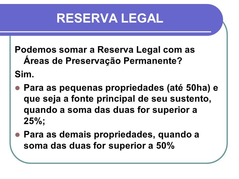 RESERVA LEGAL Podemos somar a Reserva Legal com as Áreas de Preservação Permanente? Sim. Para as pequenas propriedades (até 50ha) e que seja a fonte p
