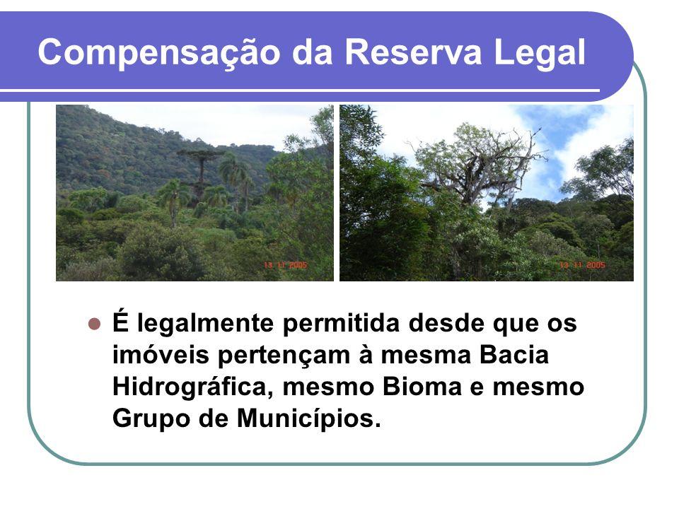 Compensação da Reserva Legal É legalmente permitida desde que os imóveis pertençam à mesma Bacia Hidrográfica, mesmo Bioma e mesmo Grupo de Municípios