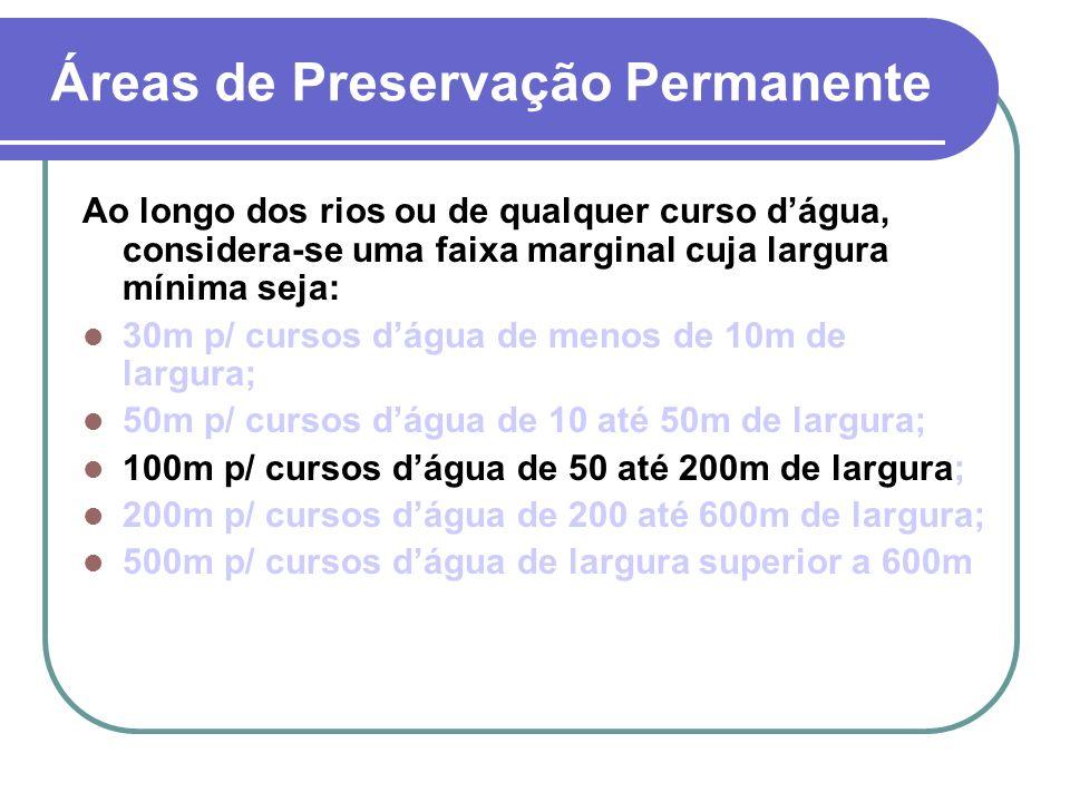 Áreas de Preservação Permanente Ao longo dos rios ou de qualquer curso dágua, considera-se uma faixa marginal cuja largura mínima seja: 30m p/ cursos