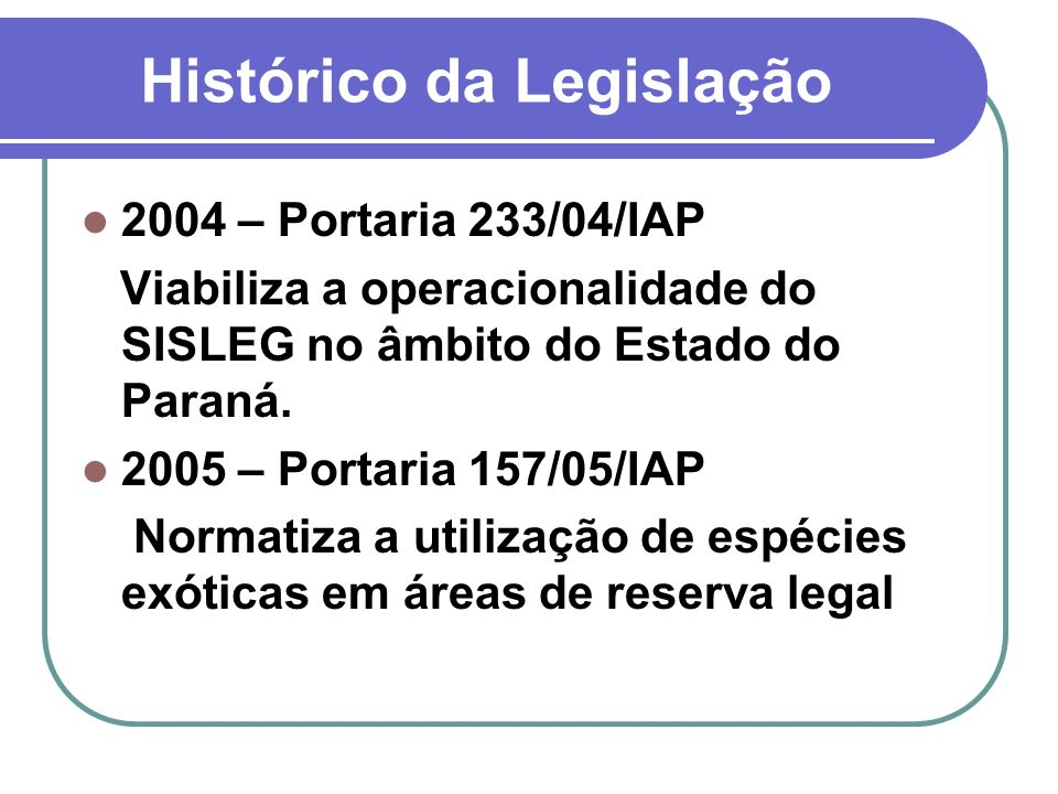 Histórico da Legislação 2004 – Portaria 233/04/IAP Viabiliza a operacionalidade do SISLEG no âmbito do Estado do Paraná. 2005 – Portaria 157/05/IAP No