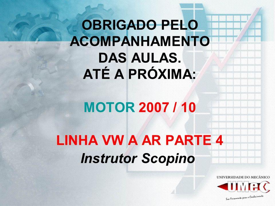 OBRIGADO PELO ACOMPANHAMENTO DAS AULAS. ATÉ A PRÓXIMA: MOTOR 2007 / 10 LINHA VW A AR PARTE 4 Instrutor Scopino