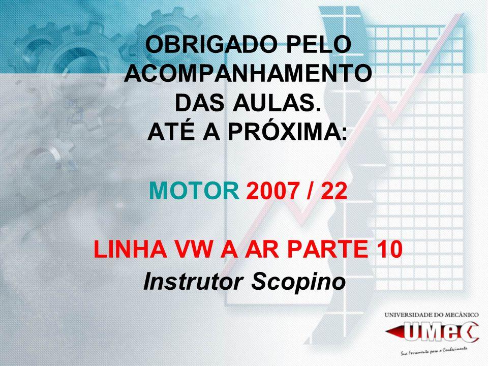 OBRIGADO PELO ACOMPANHAMENTO DAS AULAS. ATÉ A PRÓXIMA: MOTOR 2007 / 22 LINHA VW A AR PARTE 10 Instrutor Scopino