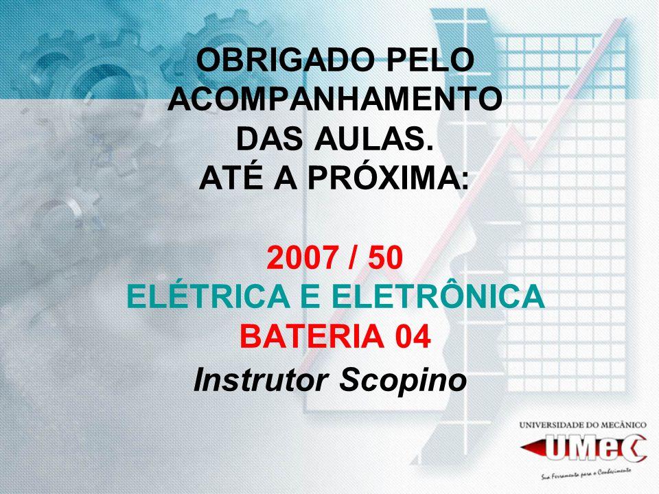 OBRIGADO PELO ACOMPANHAMENTO DAS AULAS. ATÉ A PRÓXIMA: 2007 / 50 ELÉTRICA E ELETRÔNICA BATERIA 04 Instrutor Scopino