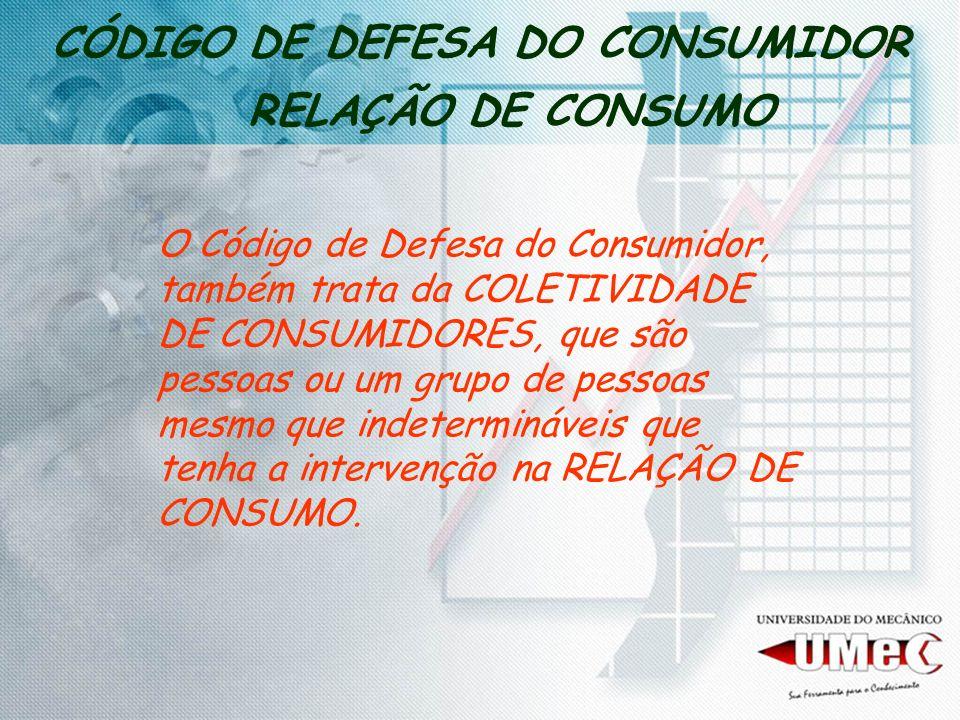 CÓDIGO DE DEFESA DO CONSUMIDOR RELAÇÃO DE CONSUMO O Código de Defesa do Consumidor, também trata da COLETIVIDADE DE CONSUMIDORES, que são pessoas ou u