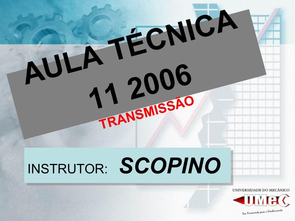 AULA TÉCNICA 11 2006 TRANSMISSÃO INSTRUTOR: SCOPINO