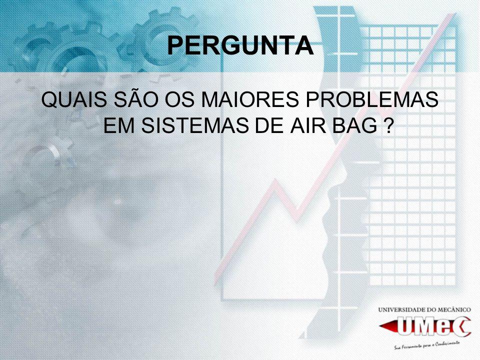 PERGUNTA QUAIS SÃO OS MAIORES PROBLEMAS EM SISTEMAS DE AIR BAG ?