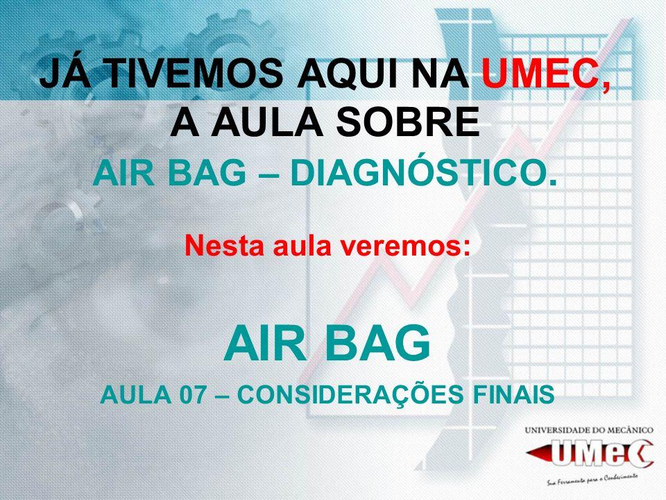 JÁ TIVEMOS AQUI NA UMEC, A AULA SOBRE AIR BAG – DIAGNÓSTICO. Nesta aula veremos: AIR BAG AULA 07 – CONSIDERAÇÕES FINAIS
