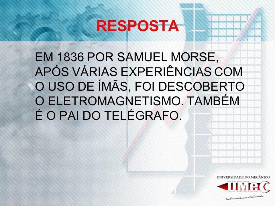 RESPOSTA EM 1836 POR SAMUEL MORSE, APÓS VÁRIAS EXPERIÊNCIAS COM O USO DE ÍMÃS, FOI DESCOBERTO O ELETROMAGNETISMO. TAMBÉM É O PAI DO TELÉGRAFO.