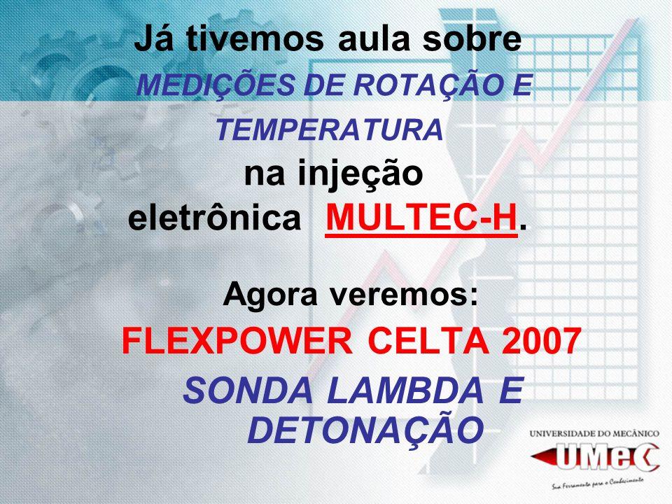 Já tivemos aula sobre MEDIÇÕES DE ROTAÇÃO E TEMPERATURA na injeção eletrônica MULTEC-H. Agora veremos: FLEXPOWER CELTA 2007 SONDA LAMBDA E DETONAÇÃO