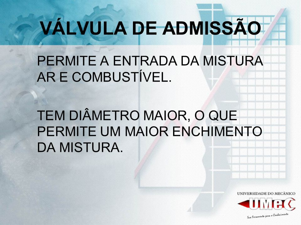 VÁLVULA DE ADMISSÃO PERMITE A ENTRADA DA MISTURA AR E COMBUSTÍVEL. TEM DIÂMETRO MAIOR, O QUE PERMITE UM MAIOR ENCHIMENTO DA MISTURA.