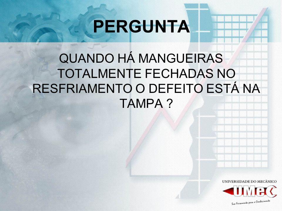PERGUNTA QUANDO HÁ MANGUEIRAS TOTALMENTE FECHADAS NO RESFRIAMENTO O DEFEITO ESTÁ NA TAMPA ?