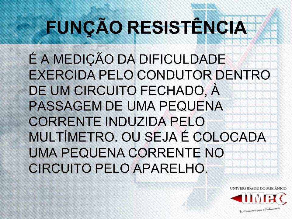 FUNÇÃO RESISTÊNCIA É A MEDIÇÃO DA DIFICULDADE EXERCIDA PELO CONDUTOR DENTRO DE UM CIRCUITO FECHADO, À PASSAGEM DE UMA PEQUENA CORRENTE INDUZIDA PELO MULTÍMETRO.