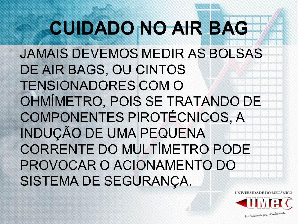 CUIDADO NO AIR BAG JAMAIS DEVEMOS MEDIR AS BOLSAS DE AIR BAGS, OU CINTOS TENSIONADORES COM O OHMÍMETRO, POIS SE TRATANDO DE COMPONENTES PIROTÉCNICOS, A INDUÇÃO DE UMA PEQUENA CORRENTE DO MULTÍMETRO PODE PROVOCAR O ACIONAMENTO DO SISTEMA DE SEGURANÇA.