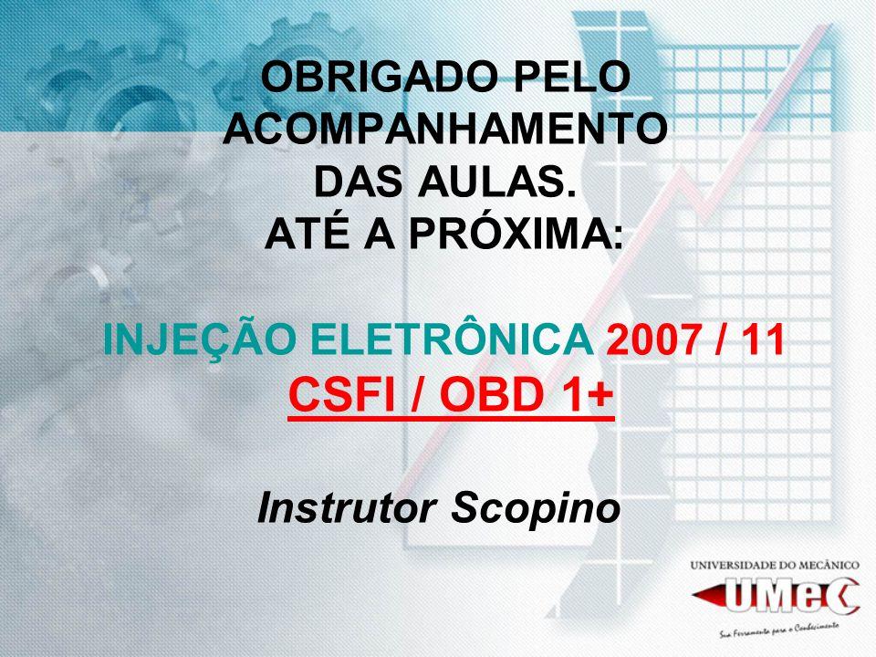 OBRIGADO PELO ACOMPANHAMENTO DAS AULAS. ATÉ A PRÓXIMA: INJEÇÃO ELETRÔNICA 2007 / 11 CSFI / OBD 1+ Instrutor Scopino