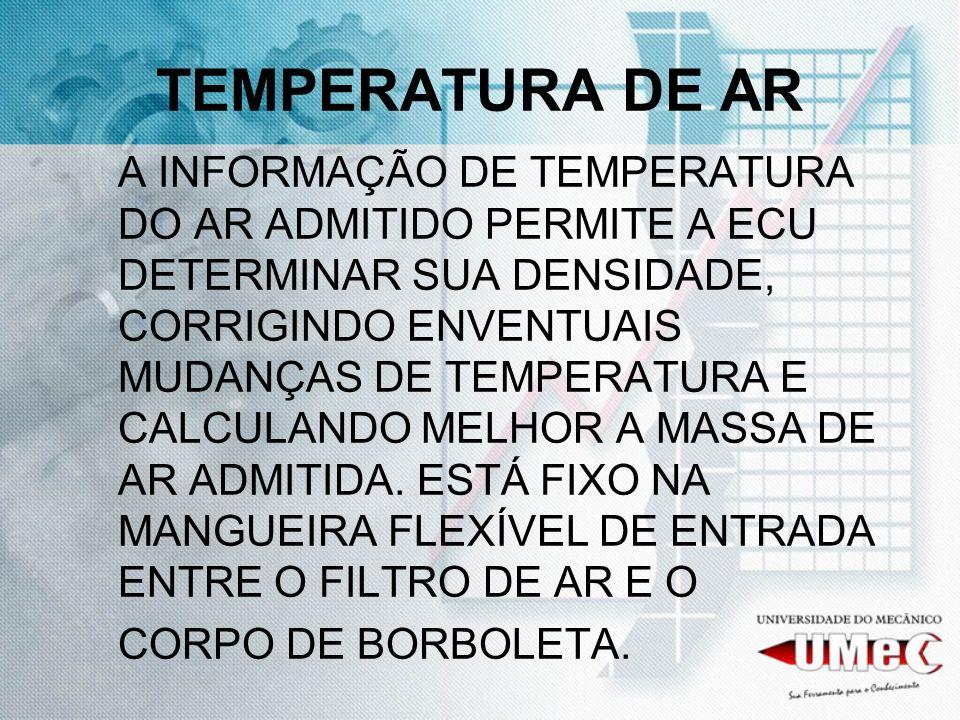 TEMPERATURA DE AR A INFORMAÇÃO DE TEMPERATURA DO AR ADMITIDO PERMITE A ECU DETERMINAR SUA DENSIDADE, CORRIGINDO ENVENTUAIS MUDANÇAS DE TEMPERATURA E C