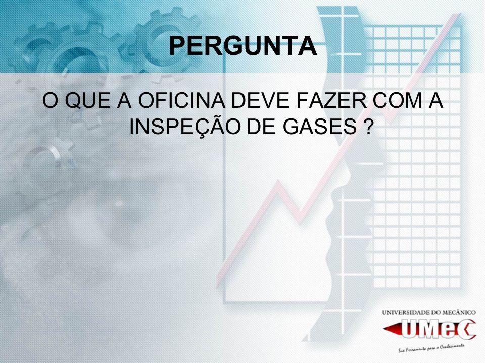 PERGUNTA O QUE A OFICINA DEVE FAZER COM A INSPEÇÃO DE GASES