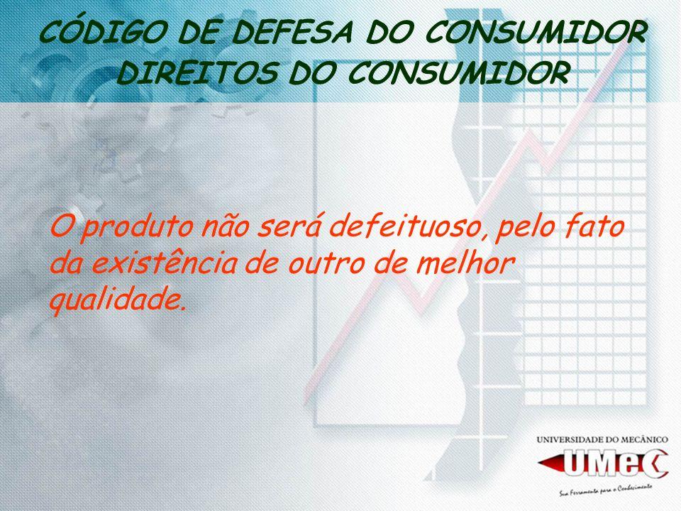 CÓDIGO DE DEFESA DO CONSUMIDOR DIREITOS DO CONSUMIDOR O produto não será defeituoso, pelo fato da existência de outro de melhor qualidade.