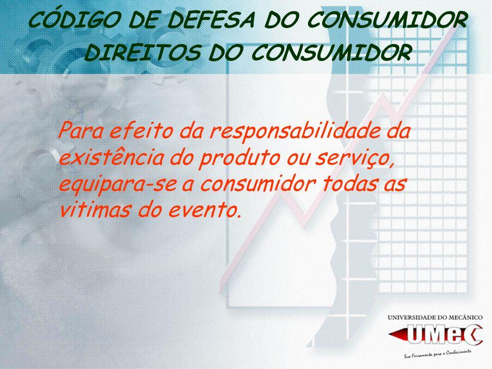 CÓDIGO DE DEFESA DO CONSUMIDOR DIREITOS DO CONSUMIDOR Para efeito da responsabilidade da existência do produto ou serviço, equipara-se a consumidor todas as vitimas do evento.