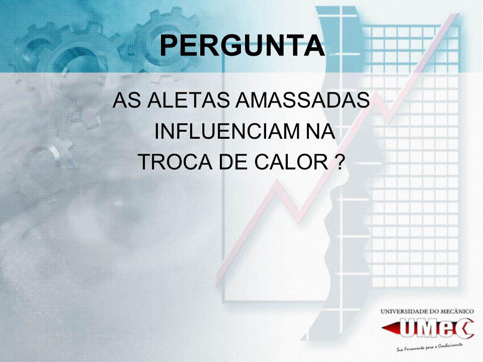PERGUNTA AS ALETAS AMASSADAS INFLUENCIAM NA TROCA DE CALOR ?