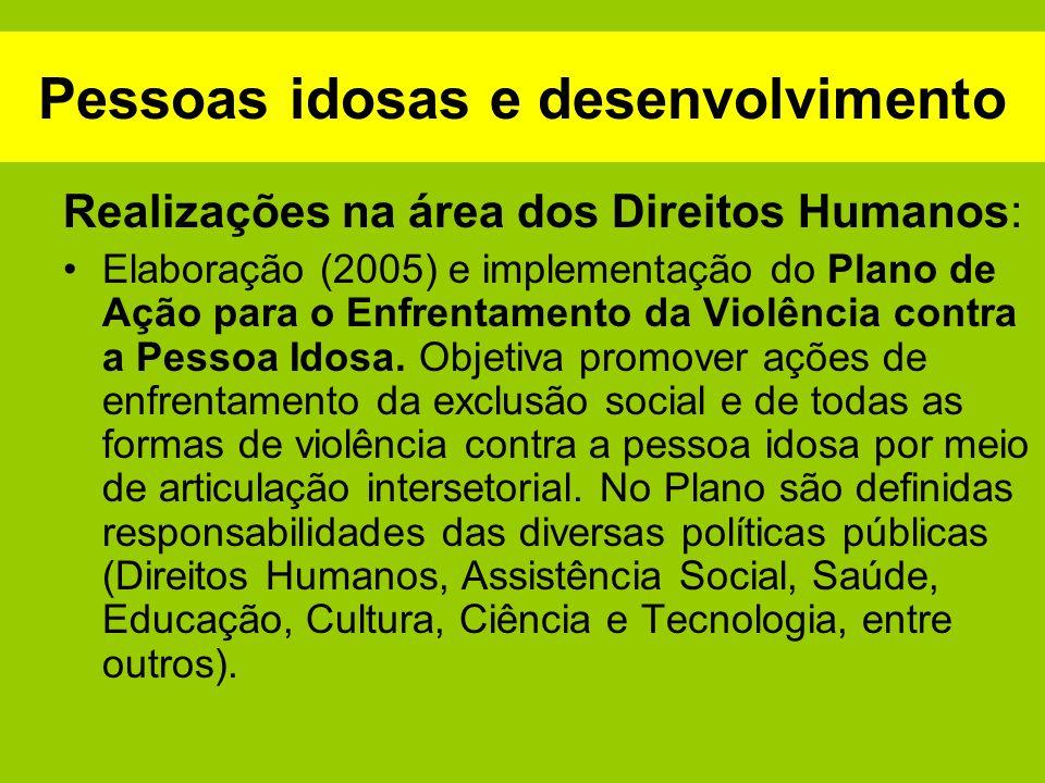 Pessoas idosas e desenvolvimento Realizações na área dos Direitos Humanos: Elaboração (2005) e implementação do Plano de Ação para o Enfrentamento da