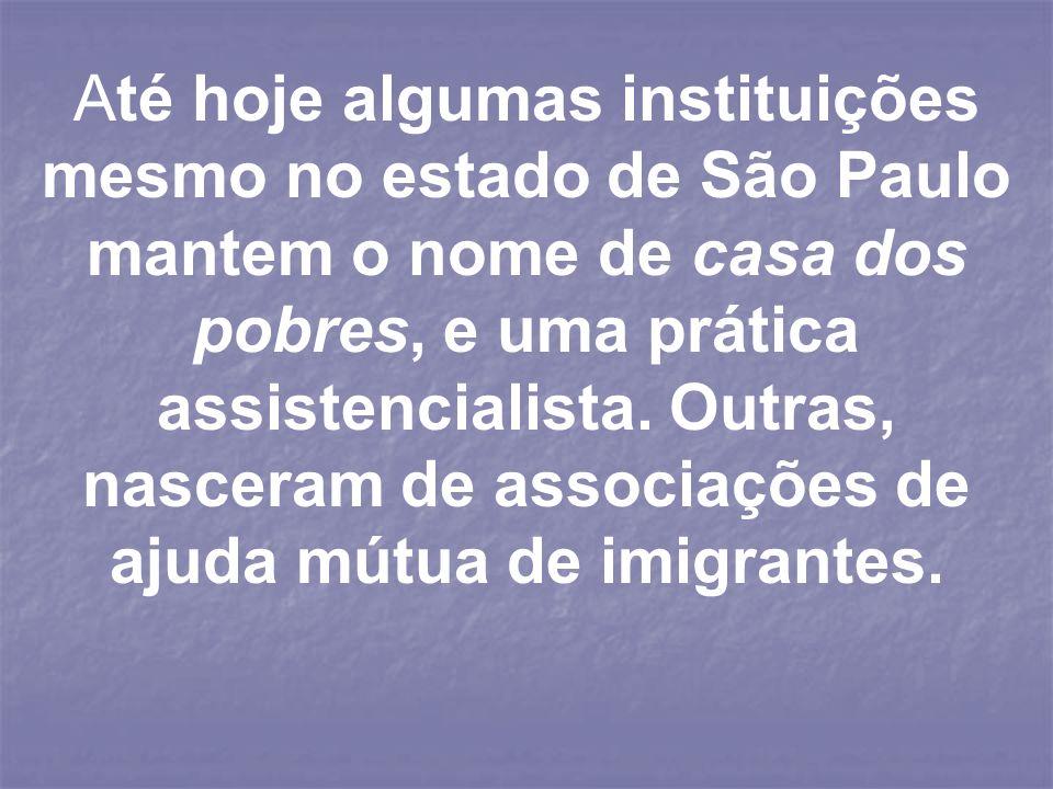 Até hoje algumas instituições mesmo no estado de São Paulo mantem o nome de casa dos pobres, e uma prática assistencialista. Outras, nasceram de assoc