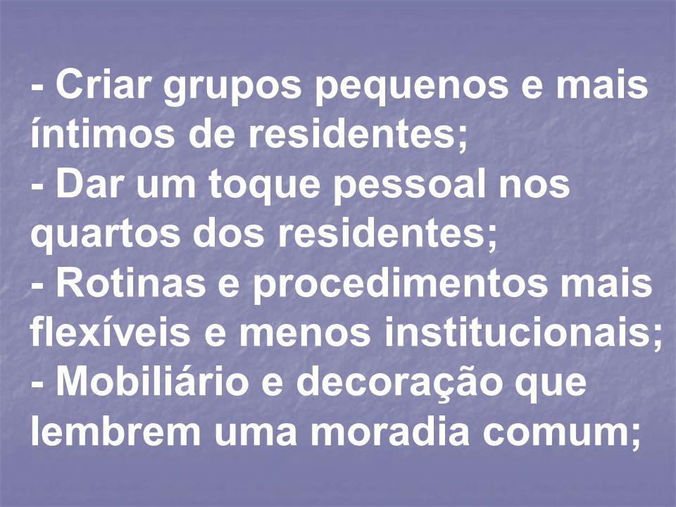 - Criar grupos pequenos e mais íntimos de residentes; - Dar um toque pessoal nos quartos dos residentes; - Rotinas e procedimentos mais flexíveis e me