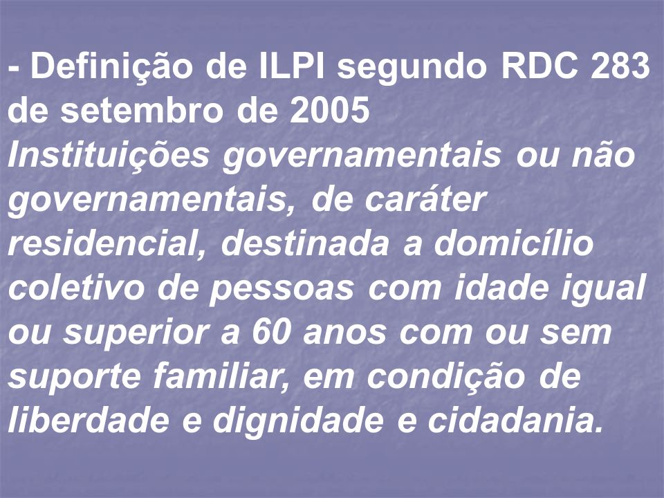 - Definição de ILPI segundo RDC 283 de setembro de 2005 Instituições governamentais ou não governamentais, de caráter residencial, destinada a domicíl