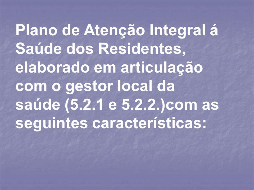 Plano de Atenção Integral á Saúde dos Residentes, elaborado em articulação com o gestor local da saúde (5.2.1 e 5.2.2.)com as seguintes característica