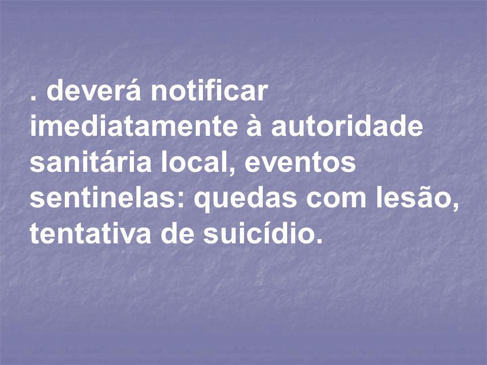 . deverá notificar imediatamente à autoridade sanitária local, eventos sentinelas: quedas com lesão, tentativa de suicídio.