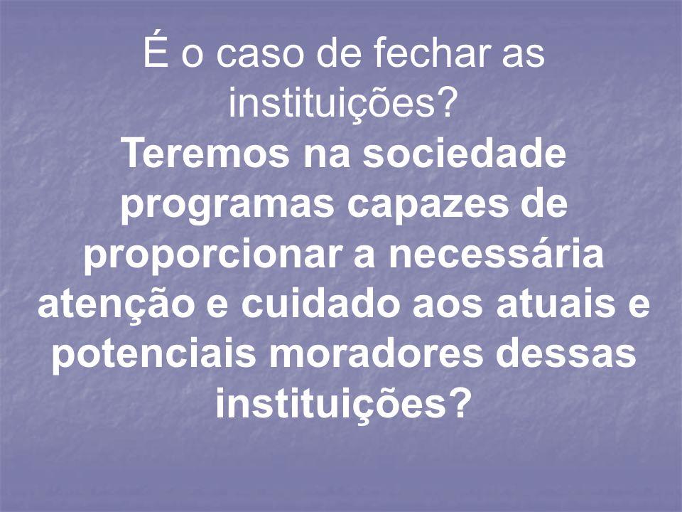 É o caso de fechar as instituições? Teremos na sociedade programas capazes de proporcionar a necessária atenção e cuidado aos atuais e potenciais mora