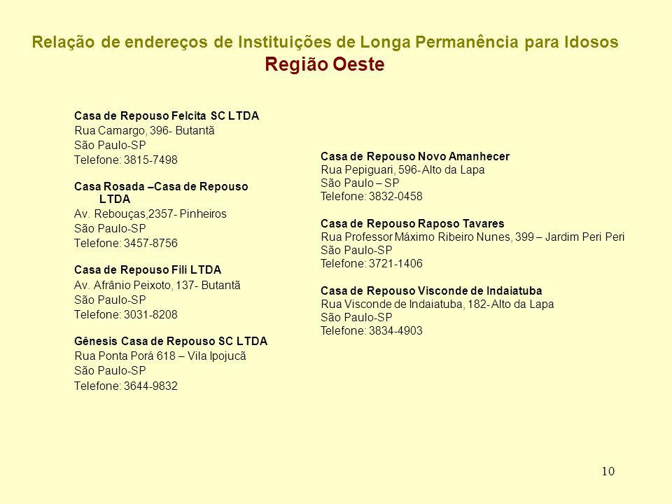 10 Relação de endereços de Instituições de Longa Permanência para Idosos Região Oeste Casa de Repouso Felcita SC LTDA Rua Camargo, 396- Butantã São Paulo-SP Telefone: 3815-7498 Casa Rosada –Casa de Repouso LTDA Av.