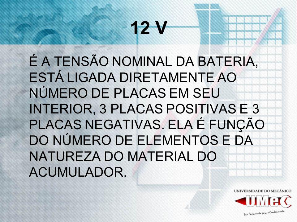 12 V É A TENSÃO NOMINAL DA BATERIA, ESTÁ LIGADA DIRETAMENTE AO NÚMERO DE PLACAS EM SEU INTERIOR, 3 PLACAS POSITIVAS E 3 PLACAS NEGATIVAS.